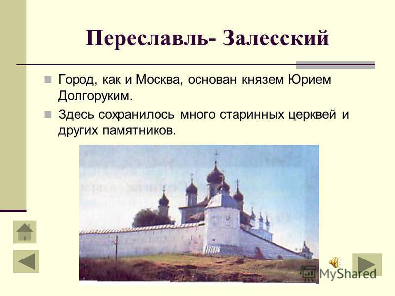 Переславль- Залесский Город, как и Москва, основан князем Юрием Долгоруким. Здесь сохранилось много старинных церквей и других памятников.