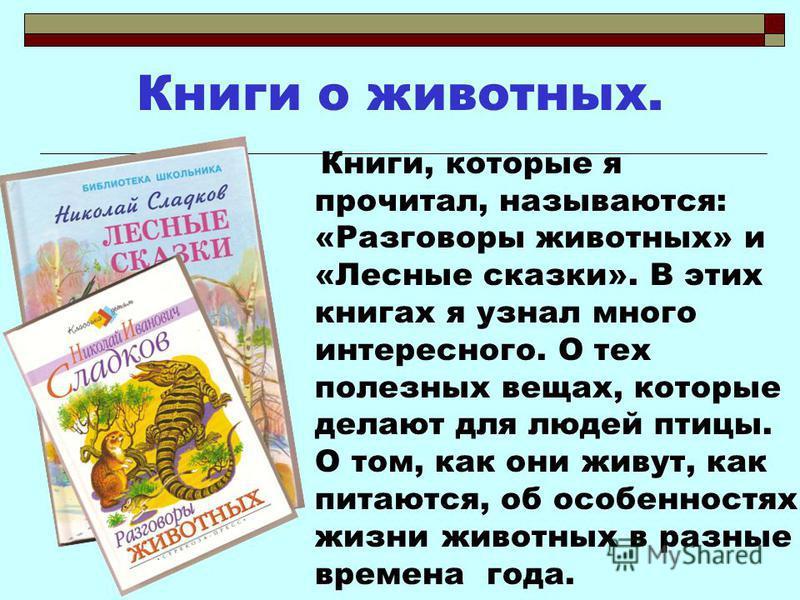 Книги о животных. Книги, которые я прочитал, называются: «Разговоры животных» и «Лесные сказки». В этих книгах я узнал много интересного. О тех полезных вещах, которые делают для людей птицы. О том, как они живут, как питаются, об особенностях жизни