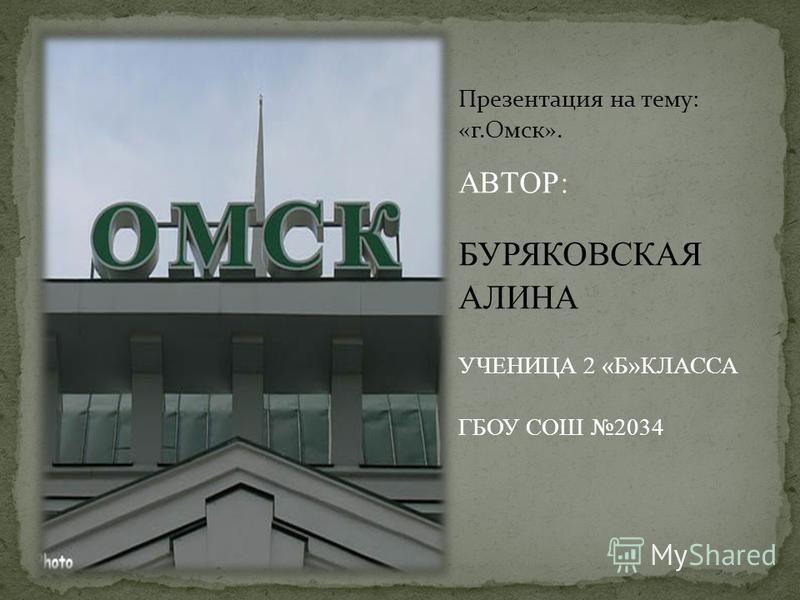 Презентация на тему: «г.Омск». АВТОР: БУРЯКОВСКАЯ АЛИНА УЧЕНИЦА 2 «Б»КЛАССА ГБОУ СОШ 2034
