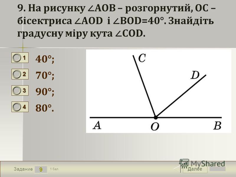 Далее 9 Задание 1 бал. 1111 2222 3333 4444 9. На рисунку AOB – розгорнутий, OC – бісектриса AOD і BOD=40°. Знайдіть градусну міру кута COD. 40°; 70°; 90°; 80°.
