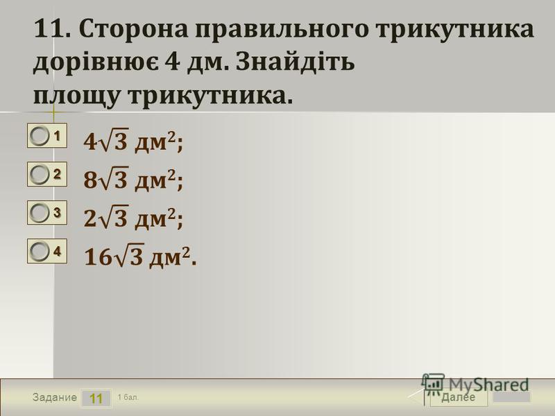 Далее 11 Задание 1 бал. 1111 2222 3333 4444 11. Сторона правильного трикутника дорівнює 4 дм. Знайдіть площу трикутника.