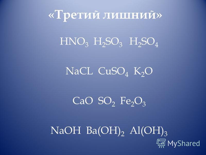 «Третий лишний» HNO 3 H 2 SO 3 H 2 SO 4 NaCL CuSO 4 K 2 O CaO SO 2 Fe 2 O 3 NaOH Ba(OH) 2 Al(OH) 3