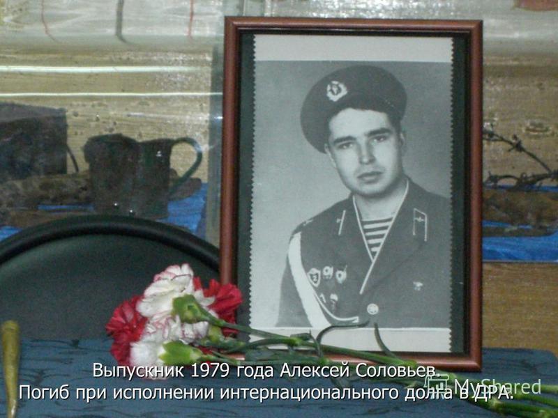 Выпускник 1979 года Алексей Соловьев. Погиб при исполнении интернационального долга в ДРА.