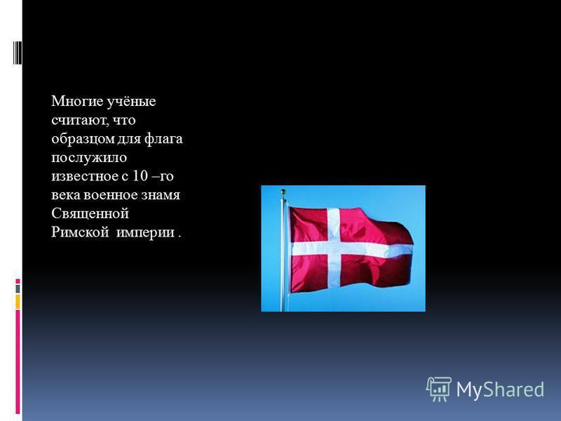 Многие учёные считают, что образцом для флага послужило известное с 10 –го века военное знамя Священной Римской империи.