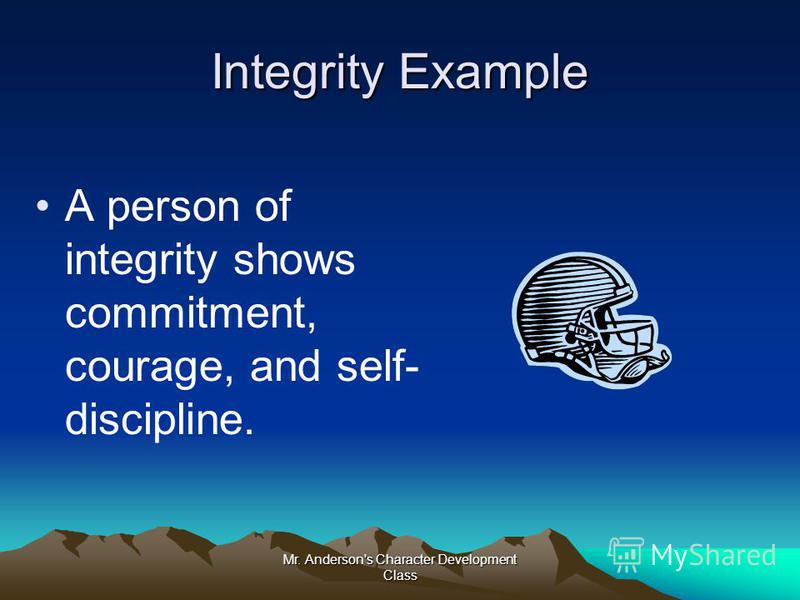 Mr. Anderson's Character Development Class Integrity Example A person of integrity shows commitment, courage, and self- discipline.