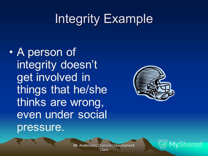 Mr. Anderson's Character Development Class Integrity Example A person of integrity doesnt get involved in things that he/she thinks are wrong, even under social pressure.