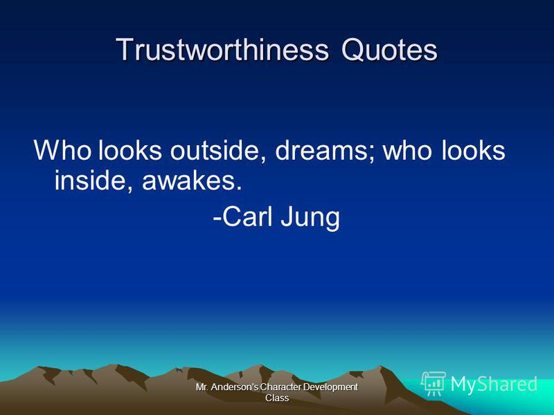 Mr. Anderson's Character Development Class Trustworthiness Quotes Who looks outside, dreams; who looks inside, awakes. -Carl Jung