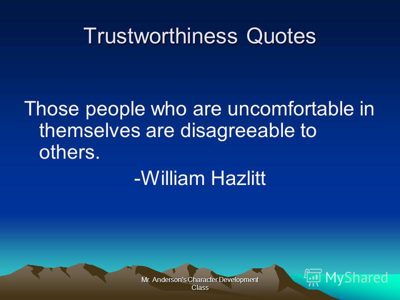 Mr. Anderson's Character Development Class Trustworthiness Quotes Those people who are uncomfortable in themselves are disagreeable to others. -William Hazlitt