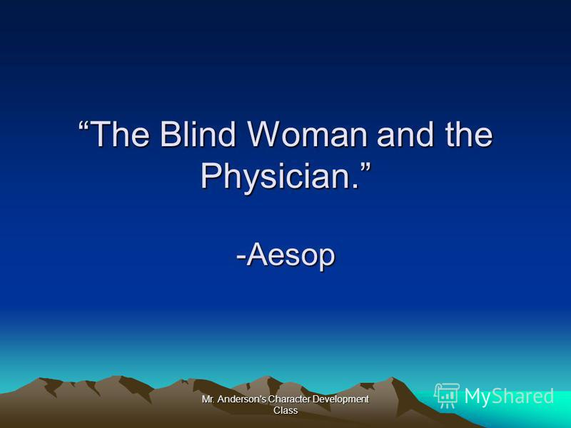 Mr. Anderson's Character Development Class The Blind Woman and the Physician. -Aesop