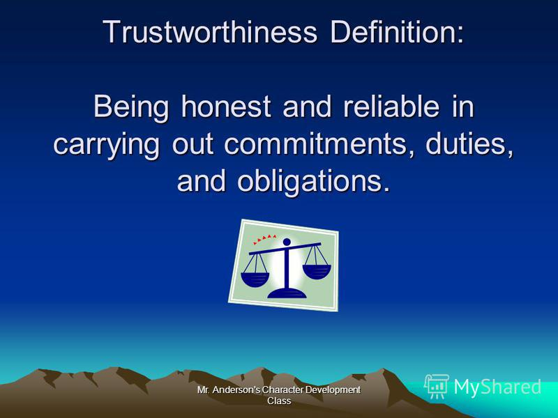 Mr. Anderson's Character Development Class Trustworthiness Definition: Being honest and reliable in carrying out commitments, duties, and obligations.