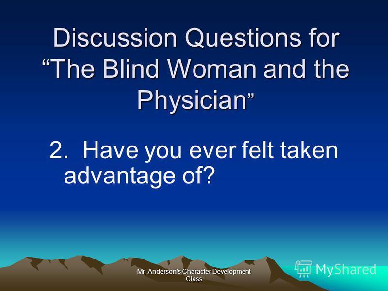 Mr. Anderson's Character Development Class Discussion Questions for The Blind Woman and the Physician Discussion Questions for The Blind Woman and the Physician 2. Have you ever felt taken advantage of?