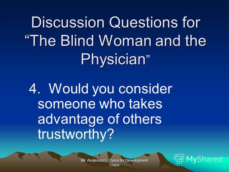 Mr. Anderson's Character Development Class Discussion Questions for The Blind Woman and the Physician Discussion Questions for The Blind Woman and the Physician 4. Would you consider someone who takes advantage of others trustworthy?