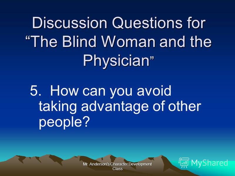 Mr. Anderson's Character Development Class Discussion Questions for The Blind Woman and the Physician Discussion Questions for The Blind Woman and the Physician 5. How can you avoid taking advantage of other people?