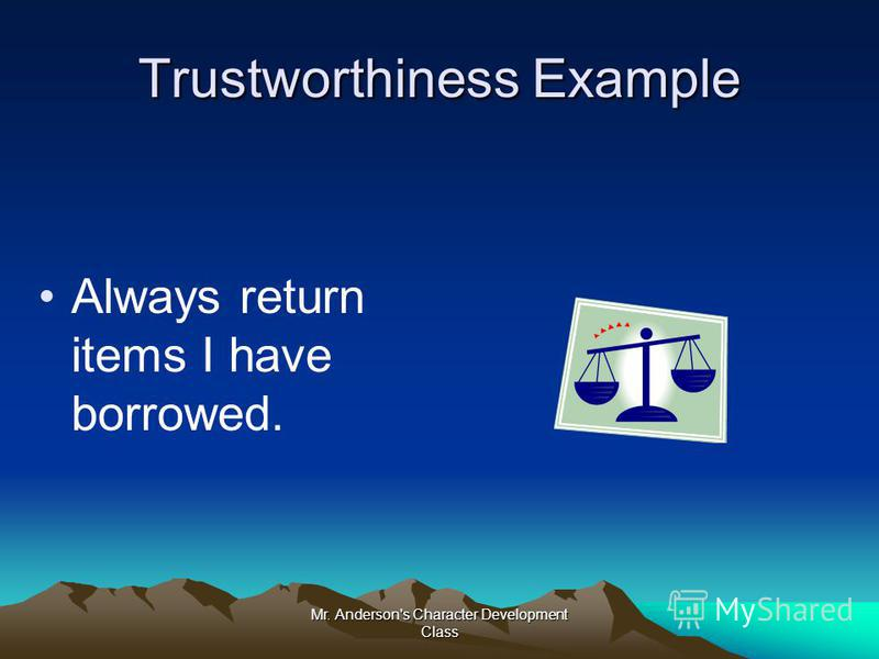 Mr. Anderson's Character Development Class Trustworthiness Example Always return items I have borrowed.