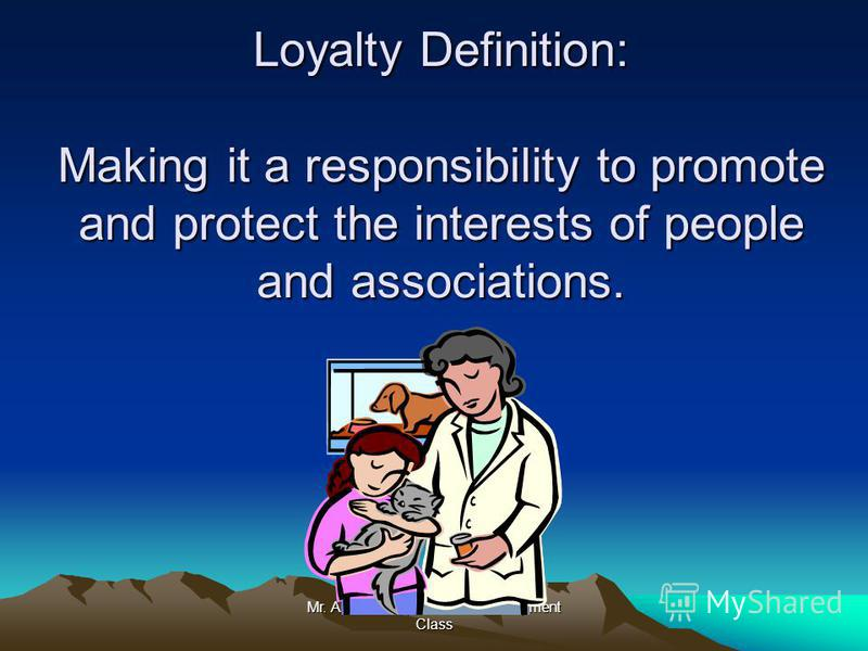 Mr. Anderson's Character Development Class Loyalty Definition: Making it a responsibility to promote and protect the interests of people and associations.