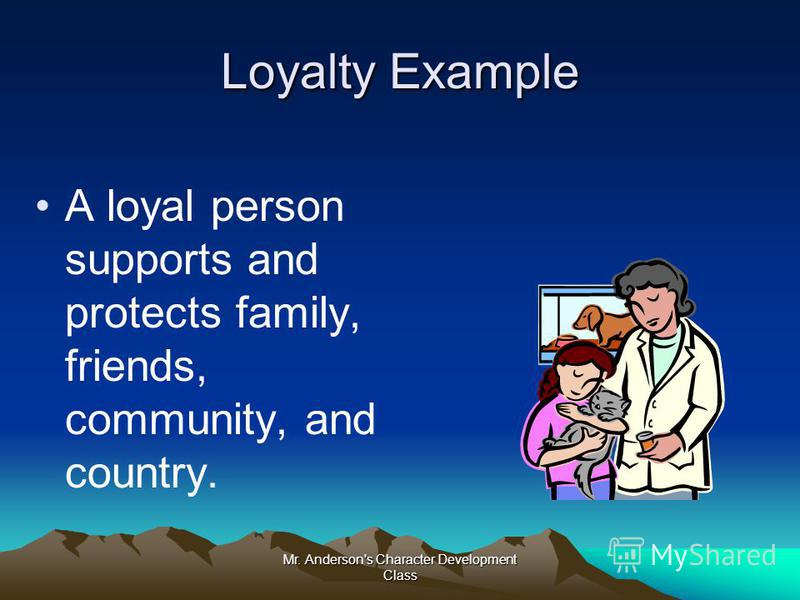 Mr. Anderson's Character Development Class Loyalty Example A loyal person supports and protects family, friends, community, and country.