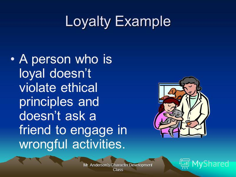 Mr. Anderson's Character Development Class Loyalty Example A person who is loyal doesnt violate ethical principles and doesnt ask a friend to engage in wrongful activities.