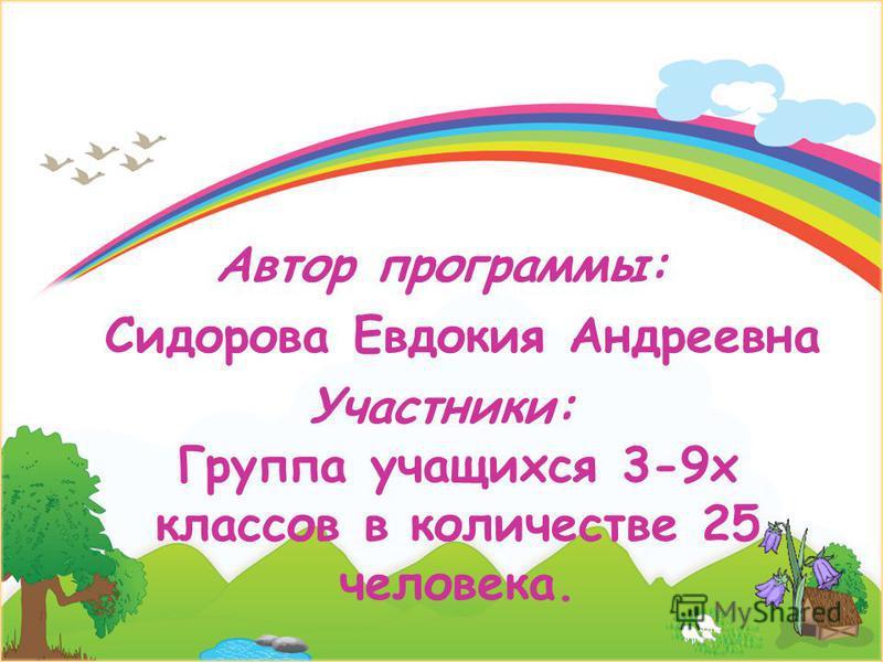 Автор программы: Сидорова Евдокия Андреевна Участники: Группа учащихся 3-9 х классов в количестве 25 человека.
