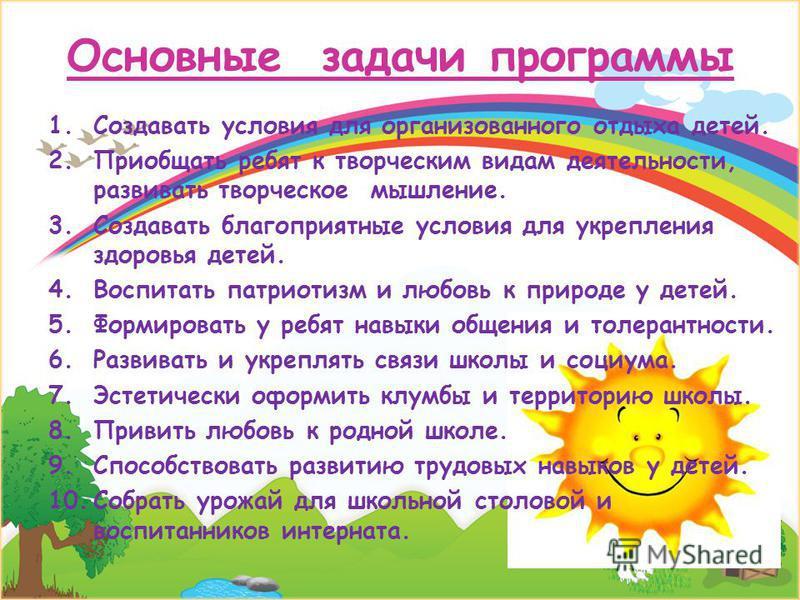 Основные задачи программы 1. Создавать условия для организованного отдыха детей. 2. Приобщать ребят к творческим видам деятельности, развивать творческое мышление. 3. Создавать благоприятные условия для укрепления здоровья детей. 4. Воспитать патриот