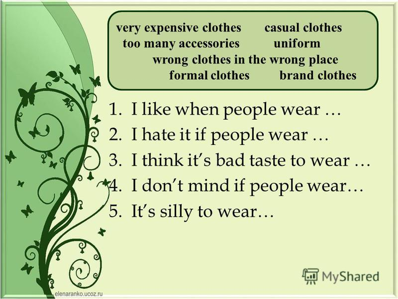 1.I like when people wear … 2.I hate it if people wear … 3.I think its bad taste to wear … 4.I dont mind if people wear… 5.Its silly to wear… very expensive clothes casual clothes too many accessories uniform wrong clothes in the wrong place formal c