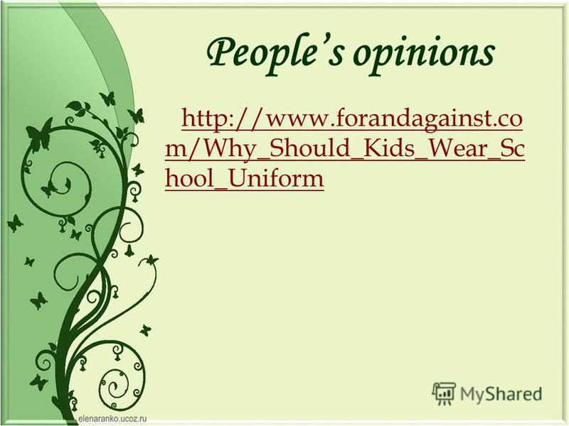 Peoples opinions http://www.forandagainst.co m/Why_Should_Kids_Wear_Sc hool_Uniform