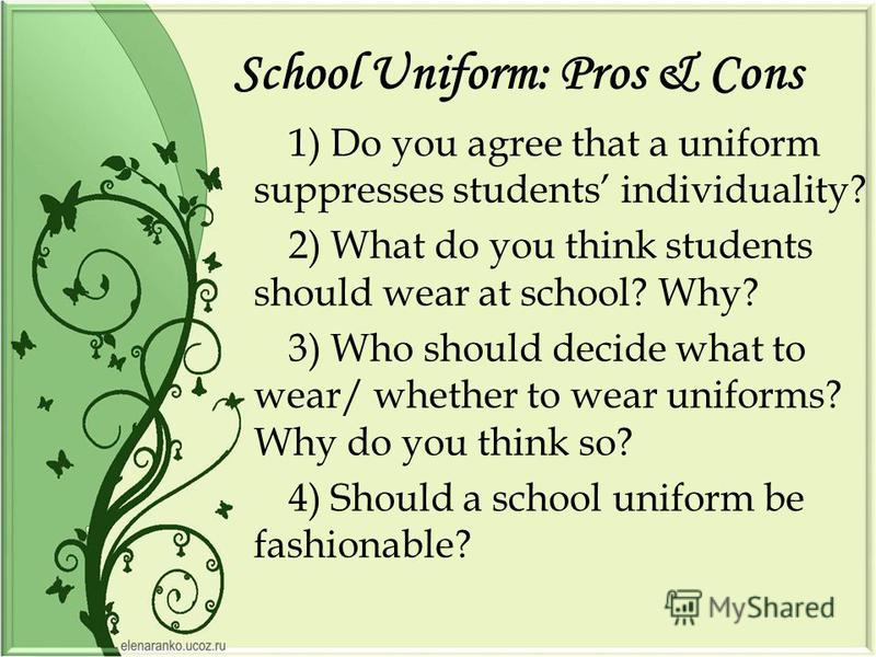 School Uniform: Pros & Cons 1) Do you agree that a uniform suppresses students individuality? 2) What do you think students should wear at school? Why? 3) Who should decide what to wear/ whether to wear uniforms? Why do you think so? 4) Should a scho