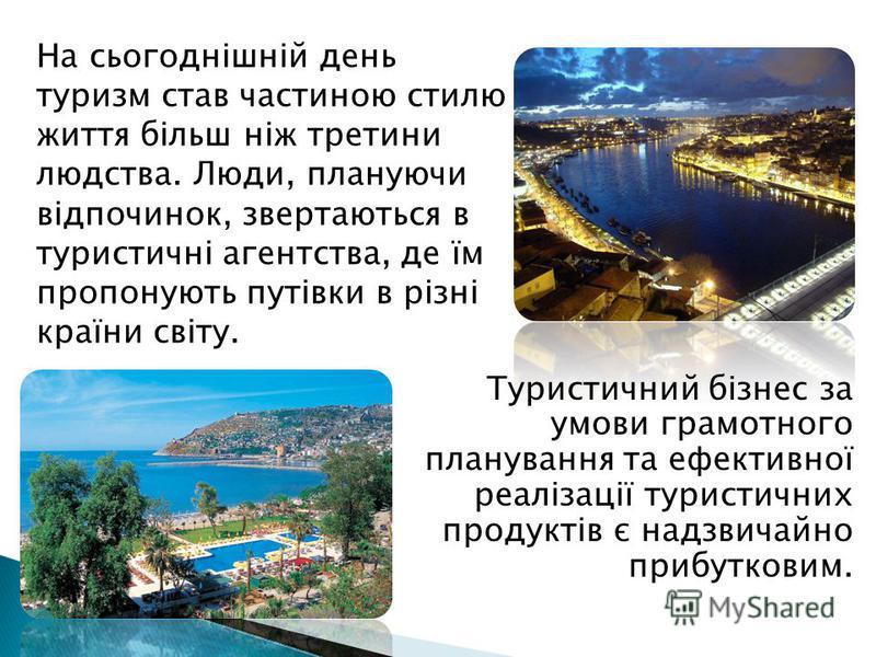 На сьогоднішній день туризм став частиною стилю життя більш ніж третини людства. Люди, плануючи відпочинок, звертаються в туристичні агентства, де їм пропонують путівки в різні країни світу. Туристичний бізнес за умови грамотного планування та ефекти