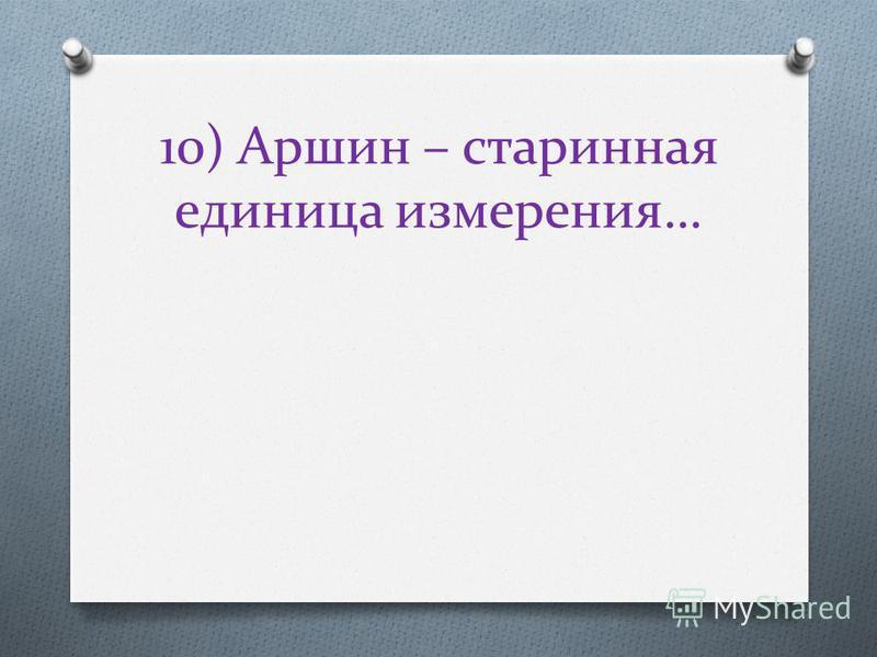 10) Аршин – старинная единица измерения…
