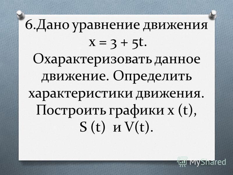6. Дано уравнение движения x = 3 + 5t. Охарактеризовать данное движение. Определить характеристики движения. Построить графики x (t), S (t) и V(t).