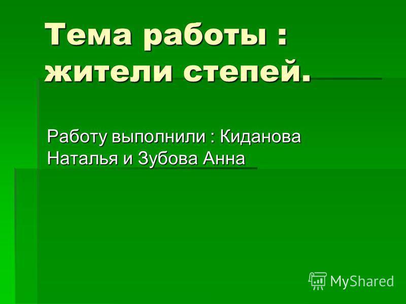 Тема работы : жители степей. Работу выполнили : Киданова Наталья и Зубова Анна