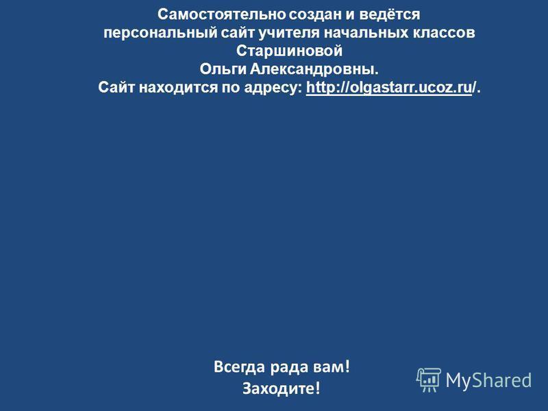 Самостоятельно создан и ведётся персональный сайт учителя начальных классов Старшиновой Ольги Александровны. Сайт находится по адресу: http://olgastarr.ucoz.ru/. Всегда рада вам! Заходите!