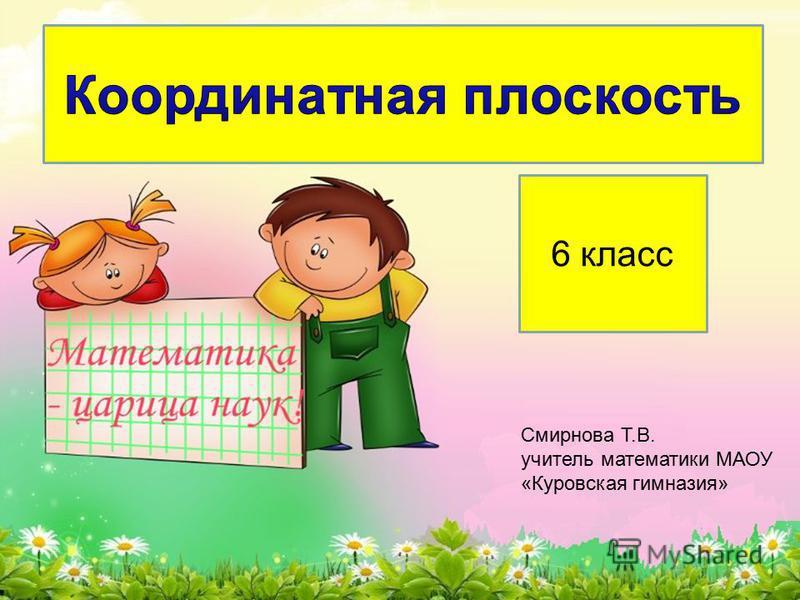 6 класс Смирнова Т.В. учитель математики МАОУ «Куровская гимназия»