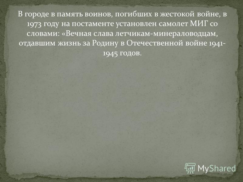 В городе в память воинов, погибших в жестокой войне, в 1973 году на постаменте установлен самолет МИГ со словами: «Вечная слава летчикам-минераловодцам, отдавшим жизнь за Родину в Отечественной войне 1941- 1945 годов.