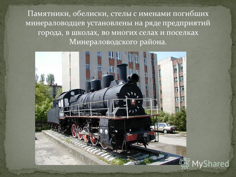 Памятники, обелиски, стелы с именами погибших минераловодцев установлены на ряде предприятий города, в школах, во многих селах и поселках Минераловодского района.
