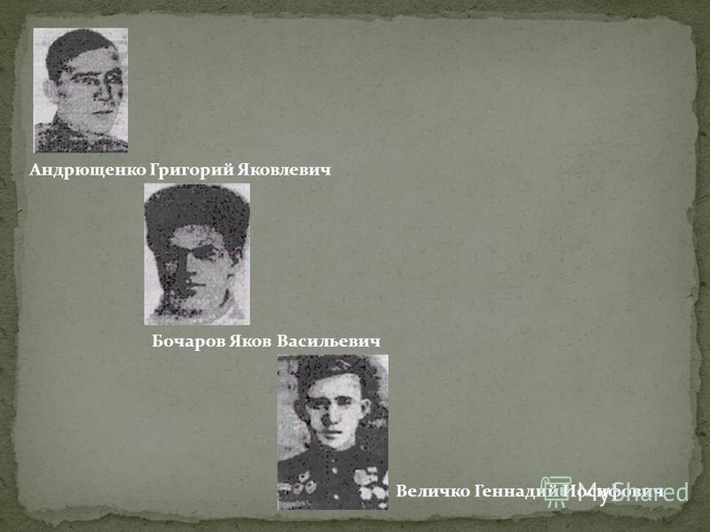 Андрющенко Григорий Яковлевич Бочаров Яков Васильевич Величко Геннадий Иосифович