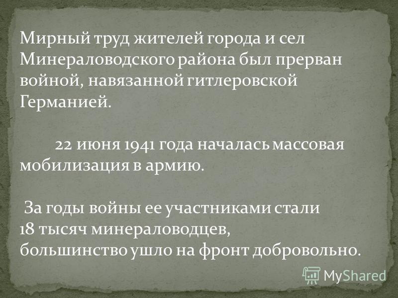 Мирный труд жителей города и сел Минераловодского района был прерван войной, навязанной гитлеровской Германией. 22 июня 1941 года началась массовая мобилизация в армию. За годы войны ее участниками стали 18 тысяч минераловодцев, большинство ушло на ф