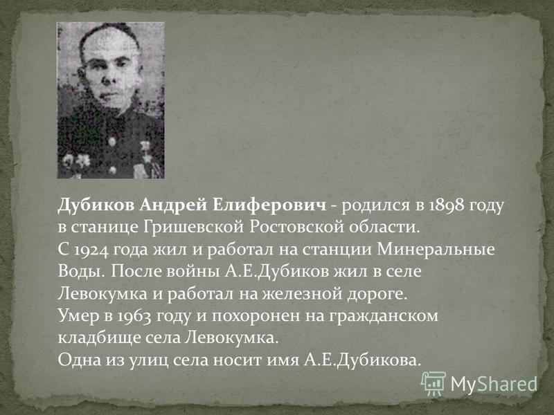 Дубиков Андрей Елиферович - родился в 1898 году в станице Гришевской Ростовской области. С 1924 года жил и работал на станции Минеральные Воды. После войны А.Е.Дубиков жил в селе Левокумка и работал на железной дороге. Умер в 1963 году и похоронен на