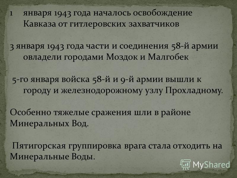 1 января 1943 года началось освобождение Кавказа от гитлеровских захватчиков 3 января 1943 года части и соединения 58-й армии овладели городами Моздок и Малгобек 5-го января войска 58-й и 9-й армии вышли к городу и железнодорожному узлу Прохладному.