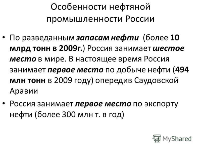 Особенности нефтяной промышленности России По разведанным запасам нефти (более 10 млрд тонн в 2009 г.) Россия занимает шестое место в мире. В настоящее время Россия занимает первое место по добыче нефти (494 млн тонн в 2009 году) опередив Саудовской