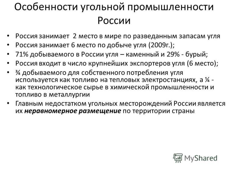 Особенности угольной промышленности России Россия занимает 2 место в мире по разведанным запасам угля Россия занимает 6 место по добыче угля (2009 г.); 71% добываемого в России угля – каменный и 29% - бурый; Россия входит в число крупнейших экспортер