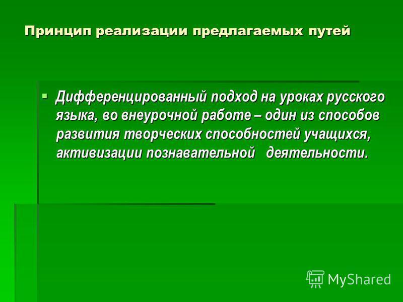 Принцип реализации предлагаемых путей Дифференцированный подход на уроках русского языка, во внеурочной работе – один из способов развития творческих способностей учащихся, активизации познавательной деятельности. Дифференцированный подход на уроках