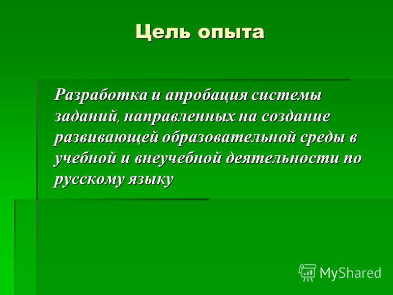 Цель опыта Разработка и апробация системы заданий, направленных на создание развивающей образовательной среды в учебной и внеучебной деятельности по русскому языку Разработка и апробация системы заданий, направленных на создание развивающей образоват