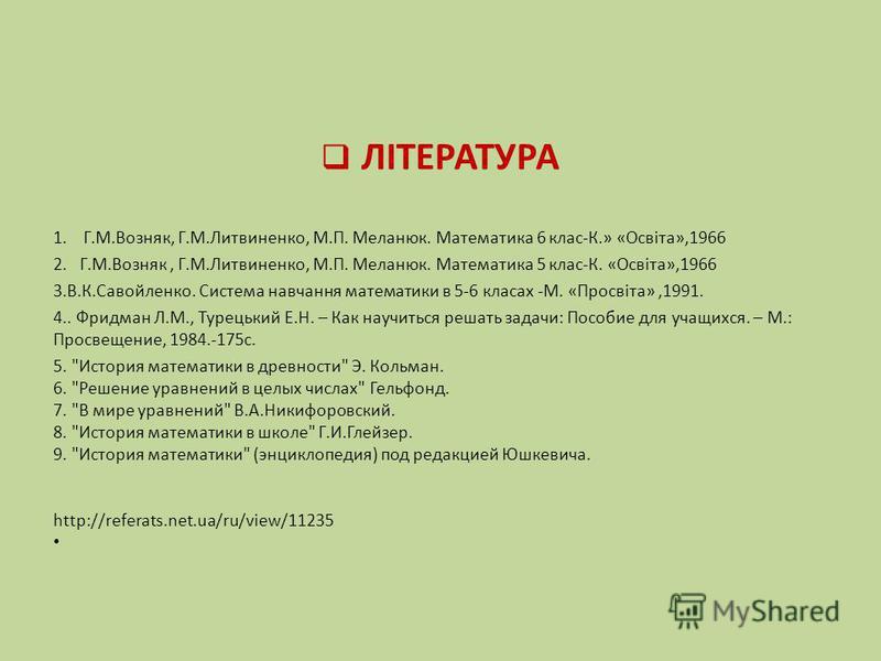 ЛІТЕРАТУРА 1. Г.М.Возняк, Г.М.Литвиненко, М.П. Меланюк. Математика 6 клас-К.» «Освіта»,1966 2. Г.М.Возняк, Г.М.Литвиненко, М.П. Меланюк. Математика 5 клас-К. «Освіта»,1966 3.В.К.Савойленко. Система навчання математики в 5-6 класах -М. «Просвіта»,1991