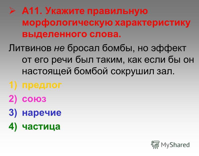 А11. Укажите правильную морфологическую характеристику выделенного слова. Литвинов не бросал бомбы, но эффект от его речи был таким, как если бы он настоящей бомбой сокрушил зал. 1)предлог 2)союз 3)наречие 4)частица