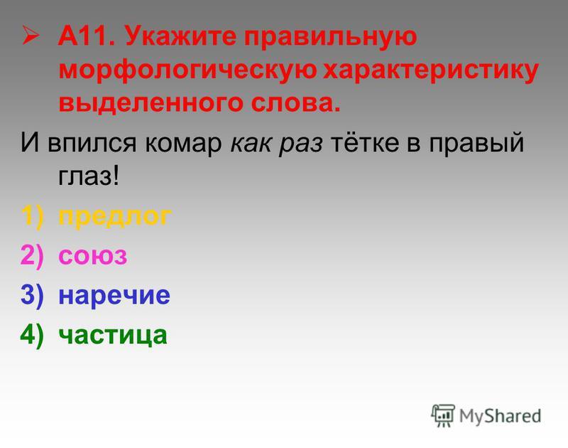 А11. Укажите правильную морфологическую характеристику выделенного слова. И впился комар как раз тётке в правый глаз! 1)предлог 2)союз 3)наречие 4)частица
