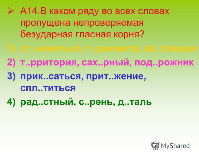А14. В каком ряду во всех словах пропущена непроверяемая безударная гласная корня? 1)ст..новиться, т..рмометр, ап..лляция 2)т..рритория, сах..рный, под..рожник 3)прик..саться, прит..жение, спл..титься 4)рад..стный, с..рень, д..таль