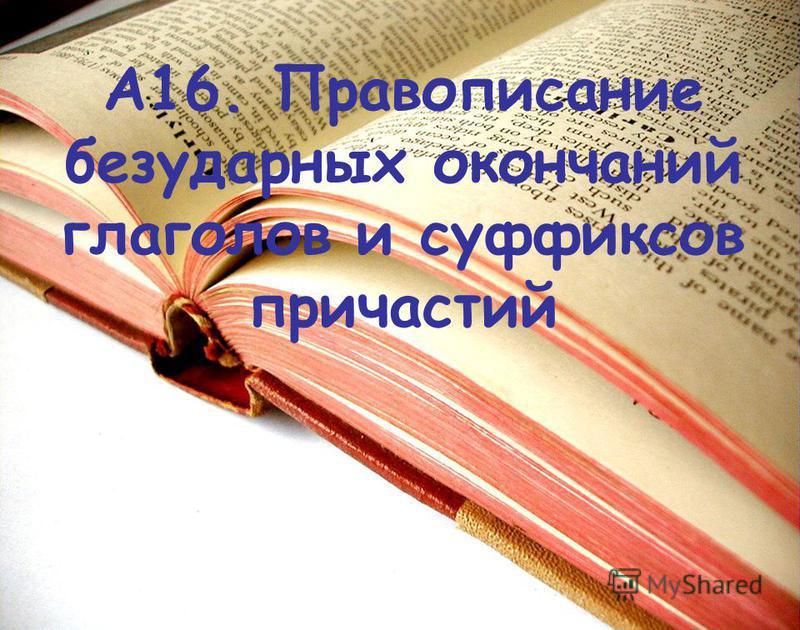 А16. Правописание безударных окончаний глаголов и суффиксов причастий