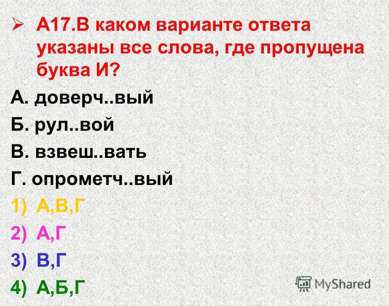 А17. В каком варианте ответа указаны все слова, где пропущена буква И? А. доверч..вый Б. рул..вой В. взвеш..вать Г. опрометч..вый 1)А,В,Г 2)А,Г 3)В,Г 4)А,Б,Г