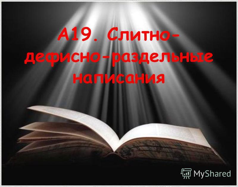 А19. Слитно- дефисно-раздельные написания
