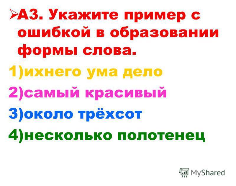 А3. Укажите пример с ошибкой в образовании формы слова. 1)ихнего ума дело 2)самый красивый 3)около трёхсот 4)несколько полотенец